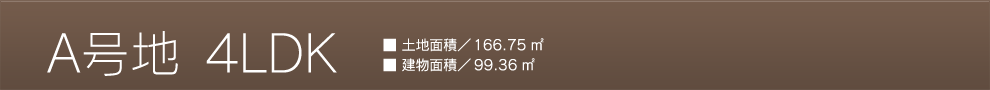 A号地 4LDK 土地面積/166.75m<sup>2</sup> 建物面積/99.36m<sup>2</sup>